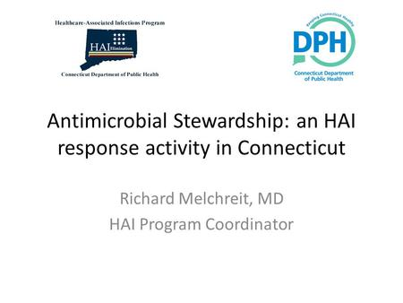 Antimicrobial Stewardship: an HAI response activity in Connecticut Richard Melchreit, MD HAI Program Coordinator.
