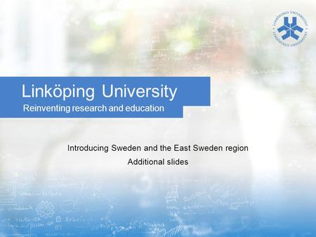 Reinventing research and education Linköping University Introducing Sweden and the East Sweden region Additional slides.