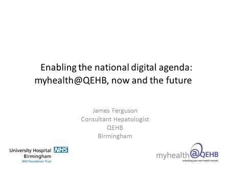 Enabling the national digital agenda: now and the future James Ferguson Consultant Hepatologist QEHB Birmingham.