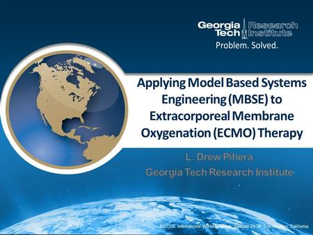 Applying Model Based Systems Engineering (MBSE) to Extracorporeal Membrane Oxygenation (ECMO) Therapy INCOSE International Working Group, January 25-28,