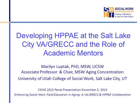 Developing HPPAE at the Salt Lake City VA/GRECC and the Role of Academic Mentors Marilyn Luptak, PhD, MSW, LICSW Associate Professor & Chair, MSW Aging.