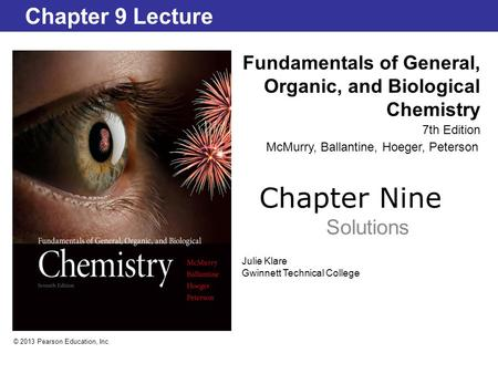 Chapter Nine Solutions Fundamentals of General, Organic, and Biological Chemistry 7th Edition Chapter 9 Lecture © 2013 Pearson Education, Inc. Julie Klare.
