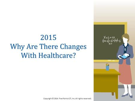 2015 Why Are There Changes With Healthcare? Copyright © 2014 Five Points ICT, Inc. All rights reserved.