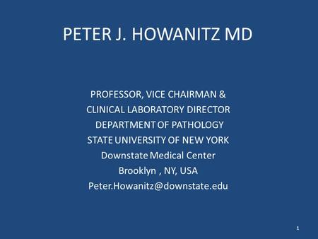 PETER J. HOWANITZ MD PROFESSOR, VICE CHAIRMAN & CLINICAL LABORATORY DIRECTOR DEPARTMENT OF PATHOLOGY STATE UNIVERSITY OF NEW YORK Downstate Medical Center.