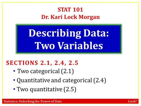 Statistics: Unlocking the Power of Data Lock 5 STAT 101 Dr. Kari Lock Morgan Describing Data: Two Variables SECTIONS 2.1, 2.4, 2.5 Two categorical (2.1)