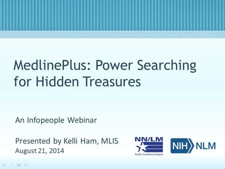 MedlinePlus: Power Searching for Hidden Treasures An Infopeople Webinar Presented by Kelli Ham, MLIS August 21, 2014.