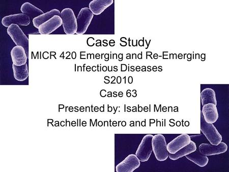 Case Study MICR 420 Emerging and Re-Emerging Infectious Diseases S2010 Case 63 Presented by: Isabel Mena Rachelle Montero and Phil Soto.