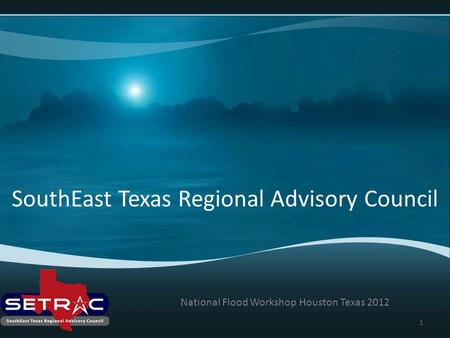 SouthEast Texas Regional Advisory Council National Flood Workshop Houston Texas 2012 1.