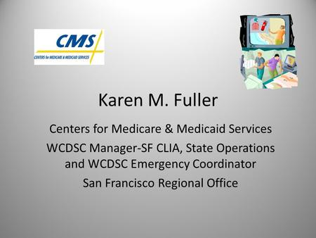 Karen M. Fuller Centers for Medicare & Medicaid Services WCDSC Manager-SF CLIA, State Operations and WCDSC Emergency Coordinator San Francisco Regional.
