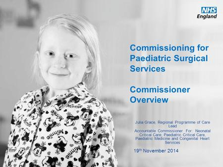 Www.england.nhs.uk Commissioning for Paediatric Surgical Services Commissioner Overview Julia Grace, Regional Programme of Care Lead Accountable Commissioner.