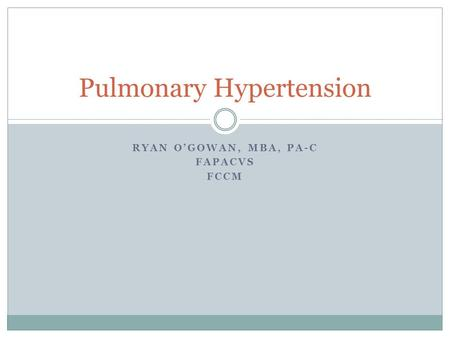 RYAN O'GOWAN, MBA, PA-C FAPACVS FCCM Pulmonary Hypertension.