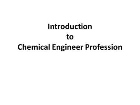 "Introduction to Chemical Engineer Profession. What are Chemical Engineers? ""Chemical engineers"" use math, physical sciences (physics, chemistry), life."