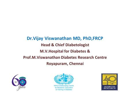 Dr.Vijay Viswanathan MD, PhD,FRCP Head & Chief Diabetologist M.V.Hospital for Diabetes & Prof.M.Viswanathan Diabetes Research Centre Royapuram, Chennai.