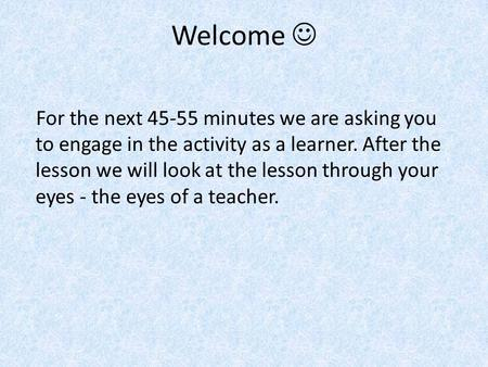 Welcome For the next 45-55 minutes we are asking you to engage in the activity as a learner. After the lesson we will look at the lesson through your eyes.