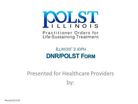 I LLINOIS ' S IDPH DNR/POLST F ORM Presented for Healthcare Providers by: Revised 2/17/15.