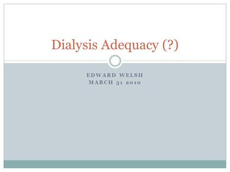 EDWARD WELSH MARCH 31 2010 Dialysis Adequacy (?).
