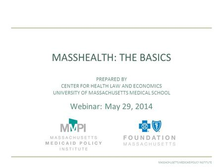 MAY 2014MASSACHUSETTS MEDICAID POLICY INSTITUTE MASSHEALTH: THE BASICS PREPARED BY CENTER FOR HEALTH LAW AND ECONOMICS UNIVERSITY OF MASSACHUSETTS MEDICAL.