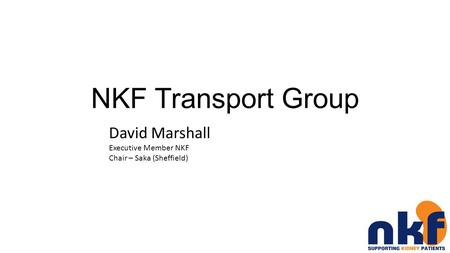 NKF Transport Group David Marshall Executive Member NKF Chair – Saka (Sheffield)