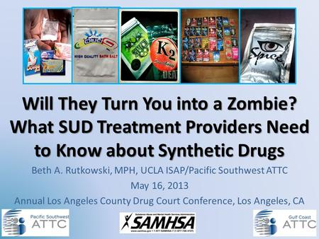 Will They Turn You into a Zombie? What SUD Treatment Providers Need to Know about Synthetic Drugs Beth A. Rutkowski, MPH, UCLA ISAP/Pacific Southwest ATTC.