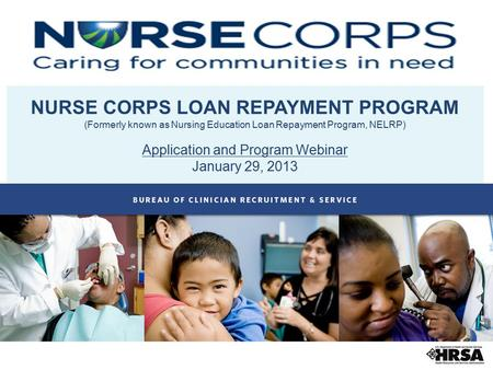 NURSE CORPS LOAN REPAYMENT PROGRAM (Formerly known as Nursing Education Loan Repayment Program, NELRP) Application and Program Webinar January 29, 2013.