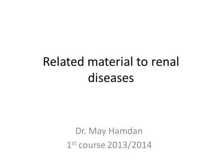 Related material to renal diseases Dr. May Hamdan 1 st course 2013/2014.