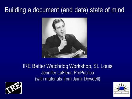 Building a document (and data) state of mind IRE Better Watchdog Workshop, St. Louis Jennifer LaFleur, ProPublica (with materials from Jaimi Dowdell)