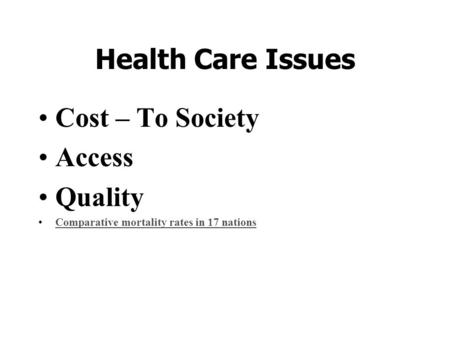 Health Care Issues Cost – To Society Access Quality Comparative mortality rates in 17 nations.