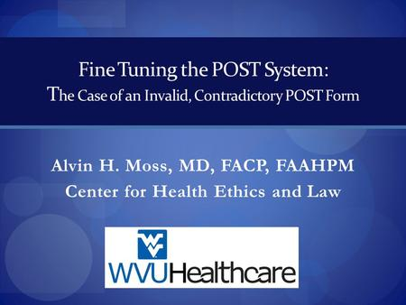 Fine Tuning the POST System: T he Case of an Invalid, Contradictory POST Form Alvin H. Moss, MD, FACP, FAAHPM Center for Health Ethics and Law.