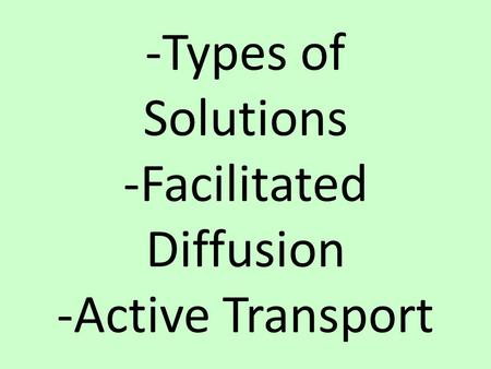 -Types of Solutions -Facilitated Diffusion -Active Transport.