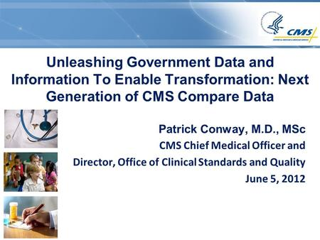 Unleashing Government Data and Information To Enable Transformation: Next Generation of CMS Compare Data Patrick Conway, M.D., MSc CMS Chief Medical Officer.