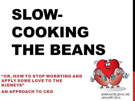 "SLOW- COOKING THE BEANS ""OR, HOW TO STOP WORRYING AND APPLY SOME LOVE TO THE KIDNEYS"" AN APPROACH TO CKD SARA KATE LEVIN, MD JANUARY 2014."