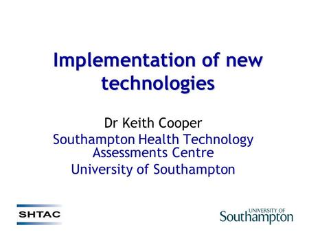 Implementation of new technologies Dr Keith Cooper Southampton Health Technology Assessments Centre University of Southampton.