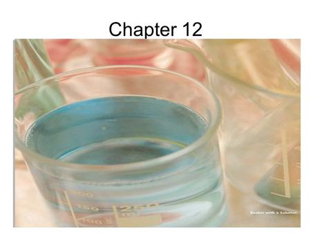 Chapter 12. 12.1 What is a solution? mixture –two or more subs. physically combined –no formula, any proportion –retain properties –easily separated by.