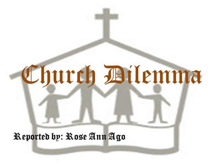 Church Dilemma Reported by: Rose Ann Ago CHURCH A church is a building in which Christians meet for worship, is one obvious possibility. A church.