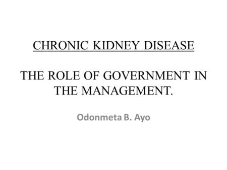 CHRONIC KIDNEY DISEASE THE ROLE OF GOVERNMENT IN THE MANAGEMENT. Odonmeta B. Ayo.