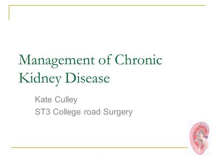 Management of Chronic Kidney Disease Kate Culley ST3 College road Surgery.