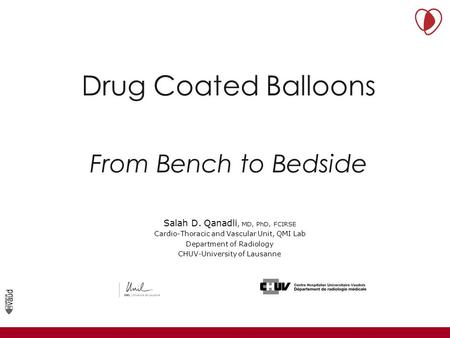 Drug Coated Balloons From Bench to Bedside Service de Radiodiagnostic et Radiologie Interventionnelle Université de Lausanne Salah D. Qanadli, MD, PhD,
