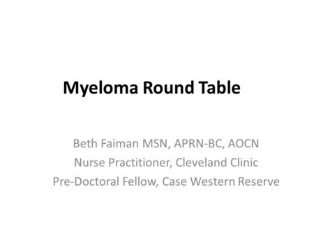 Myeloma Round Table Beth Faiman MSN, APRN-BC, AOCN Nurse Practitioner, Cleveland Clinic Pre-Doctoral Fellow, Case Western Reserve.