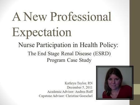 A New Professional Expectation Nurse Participation in Health Policy: The End Stage Renal Disease (ESRD) Program Case Study Kathryn Taylor, RN December.