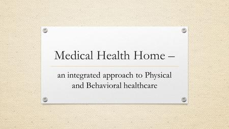 Medical Health Home – an integrated approach to Physical and Behavioral healthcare.
