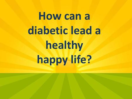 How can a diabetic lead a healthy happy life?. DIABETES.