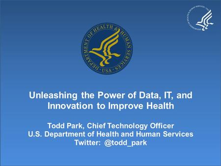 Unleashing the Power of Data, IT, and Innovation to Improve Health Todd Park, Chief Technology Officer U.S. Department of Health and Human Services Twitter: