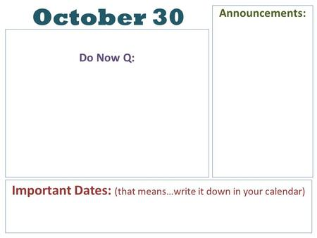 October 30 Do Now Q: Announcements: Important Dates: (that means…write it down in your calendar)