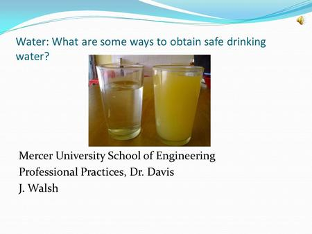 Water: What are some ways to obtain safe drinking water? Mercer University School of Engineering Professional Practices, Dr. Davis J. Walsh.