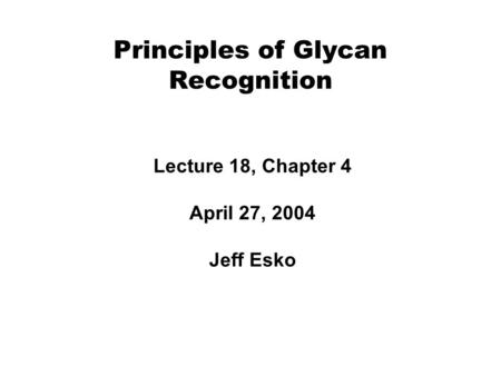 Principles of Glycan Recognition Lecture 18, Chapter 4 April 27, 2004 Jeff Esko.