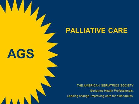 PALLIATIVE CARE THE AMERICAN GERIATRICS SOCIETY Geriatrics Health Professionals. Leading change. Improving care for older adults. AGS.
