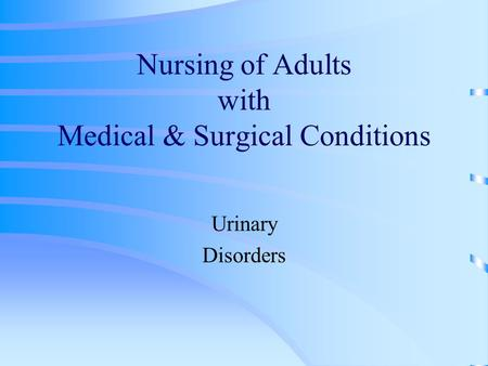 Nursing of Adults with Medical & Surgical Conditions Urinary Disorders.