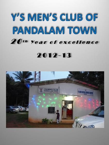 20 th Year of excellence Y'S MEN INTERNATIONAL SOUTH WEST INDIA REGION DISTRICT – X, ZONE IV Y'S MEN'S CLUB OF PANDALAM TOWN 20 th Year of excellence.