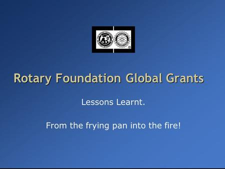 Rotary Foundation Global Grants Lessons Learnt. From the frying pan into the fire!