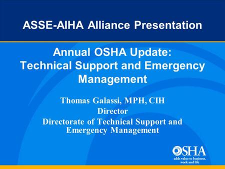 ASSE-AIHA Alliance Presentation Annual OSHA Update: Technical Support and Emergency Management Thomas Galassi, MPH, CIH Director Directorate of Technical.